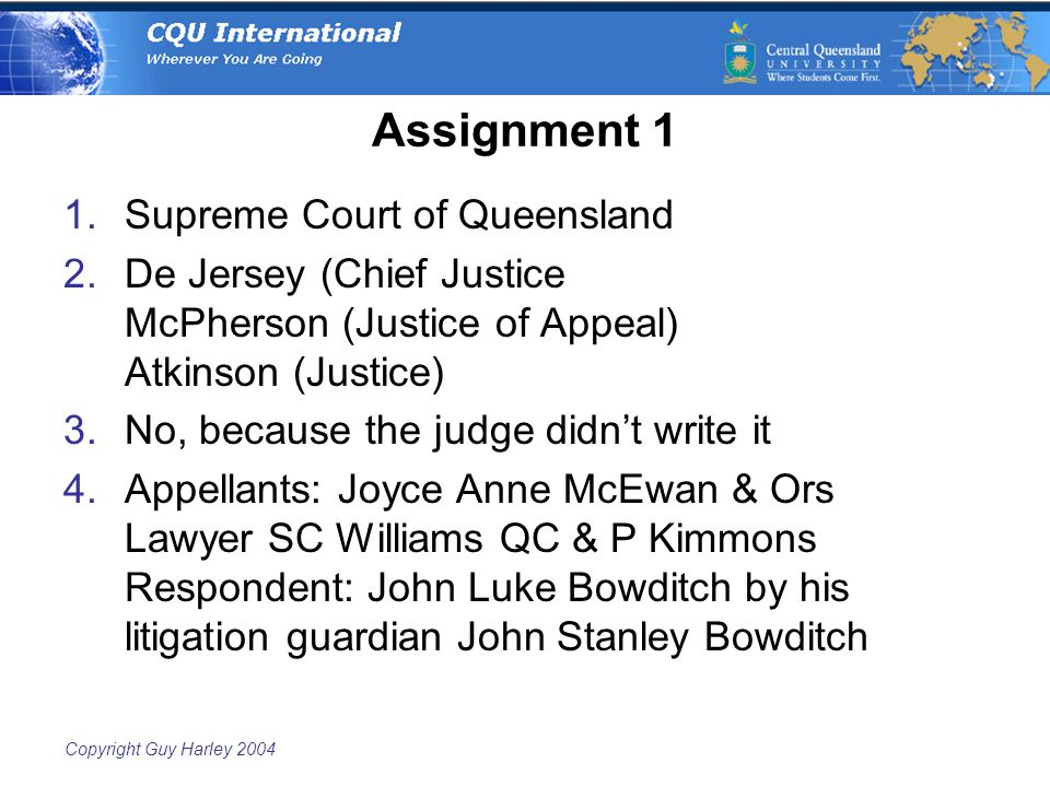 Copyright Guy Harley 2004 Assignment 1 1.Supreme Court of Queensland 2.De Jersey (Chief Justice McPherson (Justice of Appeal) Atkinson (Justice) 3.No, because the judge didn't write it 4.Appellants: Joyce Anne McEwan & Ors Lawyer SC Williams QC & P Kimmons Respondent: John Luke Bowditch by his litigation guardian John Stanley Bowditch