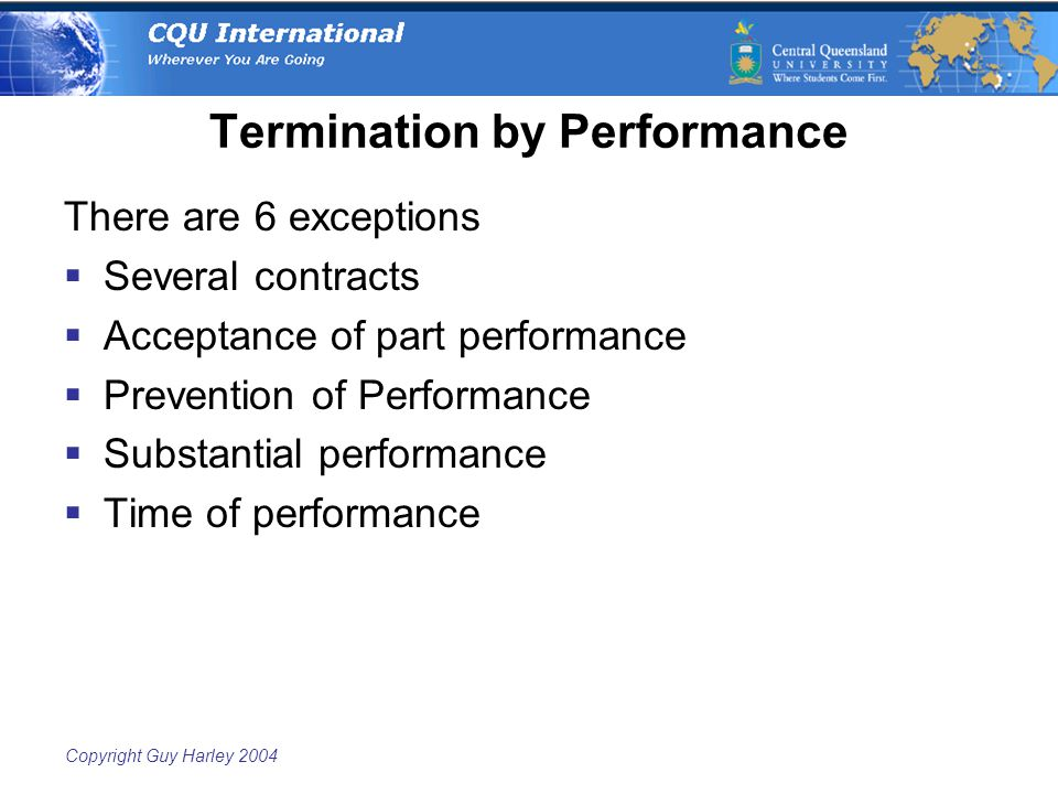 Copyright Guy Harley 2004 Termination by Performance There are 6 exceptions  Several contracts  Acceptance of part performance  Prevention of Performance  Substantial performance  Time of performance