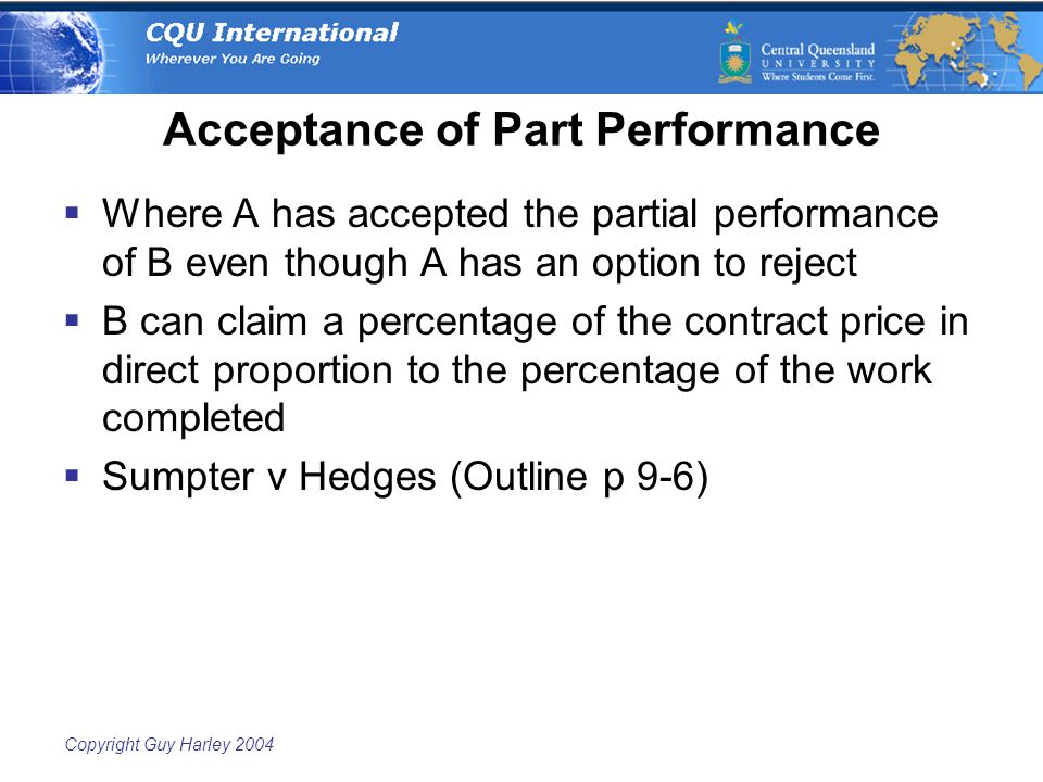 Copyright Guy Harley 2004 Acceptance of Part Performance  Where A has accepted the partial performance of B even though A has an option to reject  B can claim a percentage of the contract price in direct proportion to the percentage of the work completed  Sumpter v Hedges (Outline p 9-6)