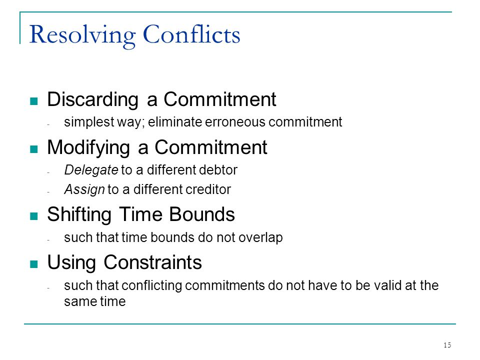 15 Resolving Conflicts Discarding a Commitment - simplest way; eliminate erroneous commitment Modifying a Commitment - Delegate to a different debtor