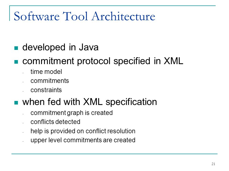 21 Software Tool Architecture developed in Java commitment protocol specified in XML - time model - commitments - constraints when fed with XML specif