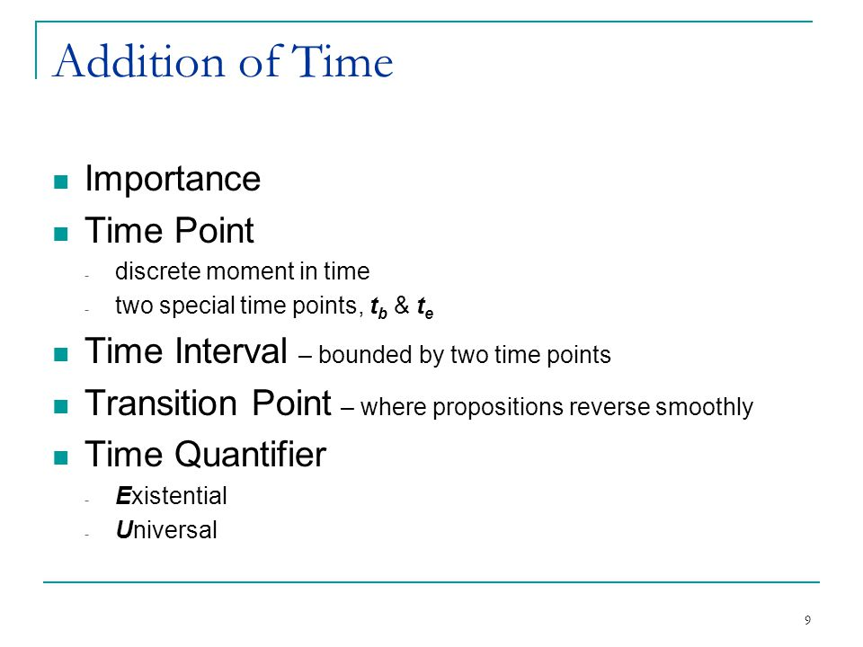 9 Addition of Time Importance Time Point - discrete moment in time - two special time points, t b & t e Time Interval – bounded by two time points Tra