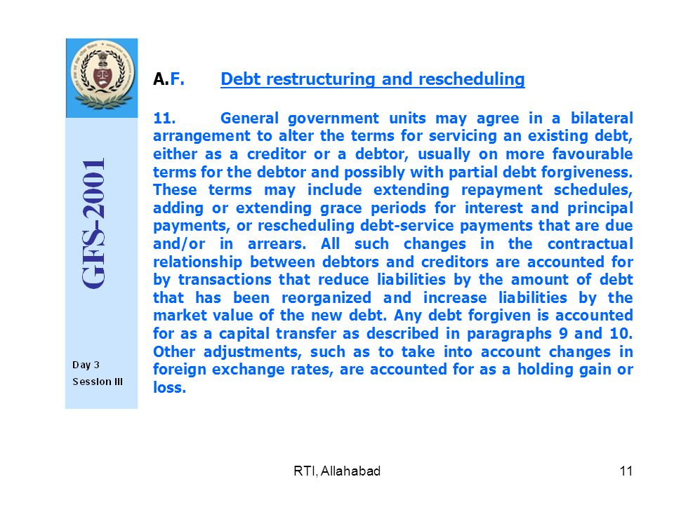 RTI, Allahabad11 A.F.Debt restructuring and rescheduling 11.General government units may agree in a bilat­eral arrangement to alter the terms for servicing an existing debt, either as a creditor or a debtor, usually on more favourable terms for the debtor and possibly with partial debt forgiveness.