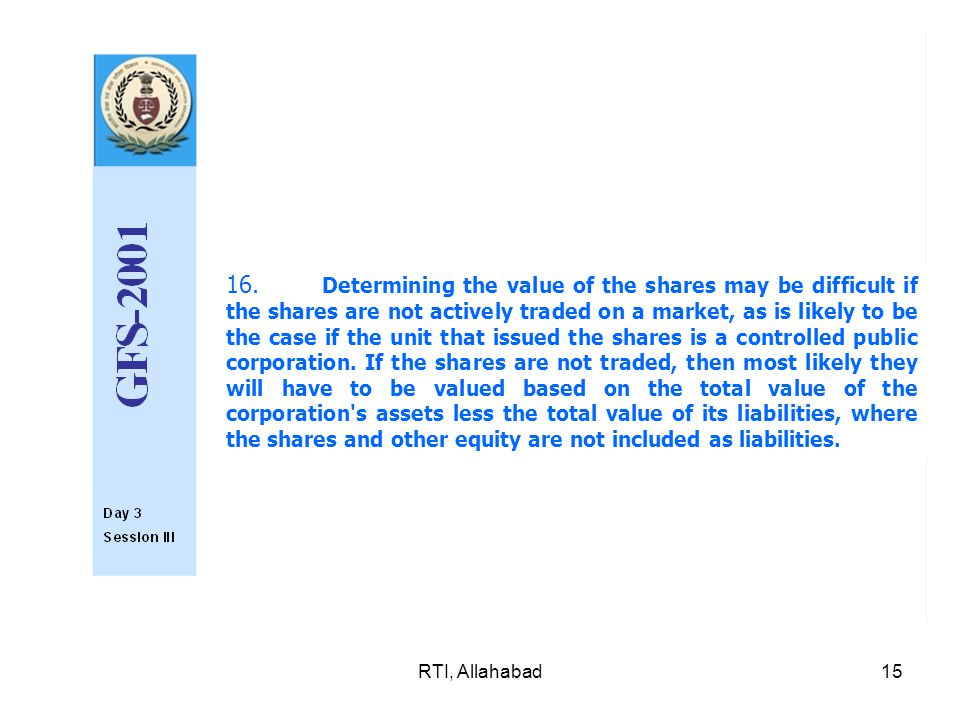 RTI, Allahabad15 16. Determining the value of the shares may be difficult if the shares are not actively traded on a market, as is likely to be the c