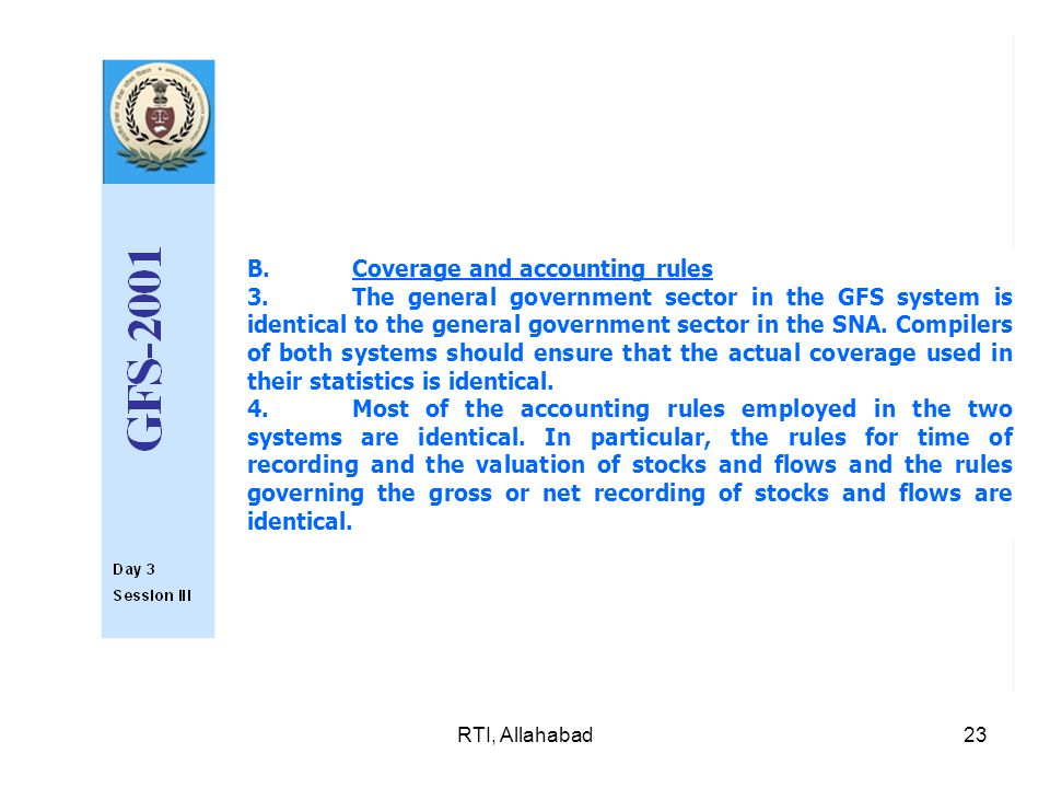 RTI, Allahabad23 B.Coverage and accounting rules 3.The general government sector in the GFS system is identical to the general government sector in the SNA.