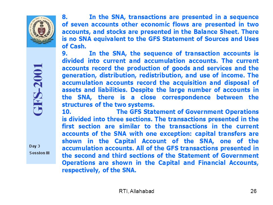 RTI, Allahabad26 8.In the SNA, transactions are presented in a sequence of seven accounts other economic flows are presented in two accounts, and stocks are presented in the Balance Sheet.