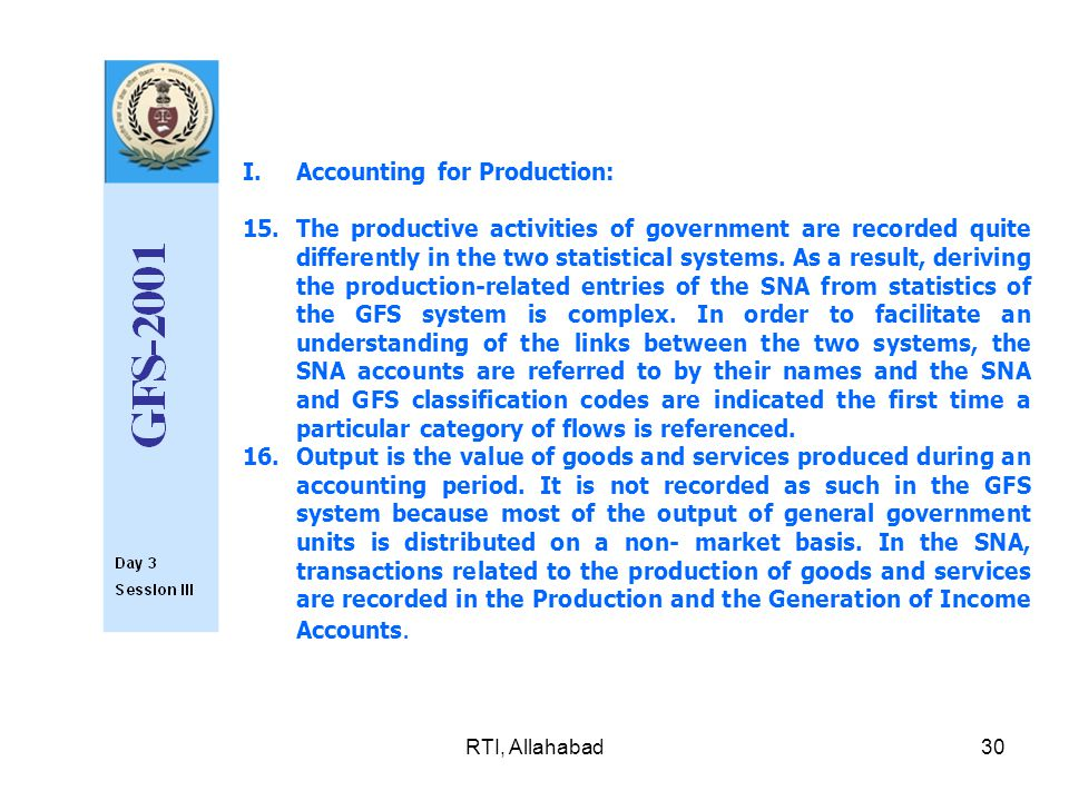 RTI, Allahabad30 I.Accounting for Production: 15.The productive activities of government are recorded quite differently in the two statistical system