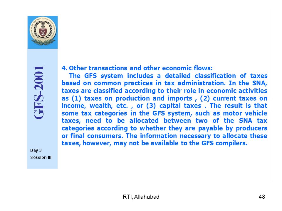 RTI, Allahabad48 4.Other transactions and other economic flows: The GFS system includes a detailed classification of taxes based on common practices in tax adminis­tration.