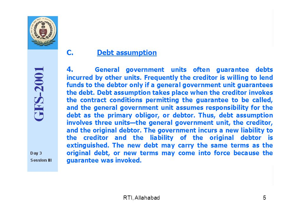 RTI, Allahabad5 C. Debt assumption 4. General government units often guarantee debts incurred by other units. Frequently the creditor is willing to le