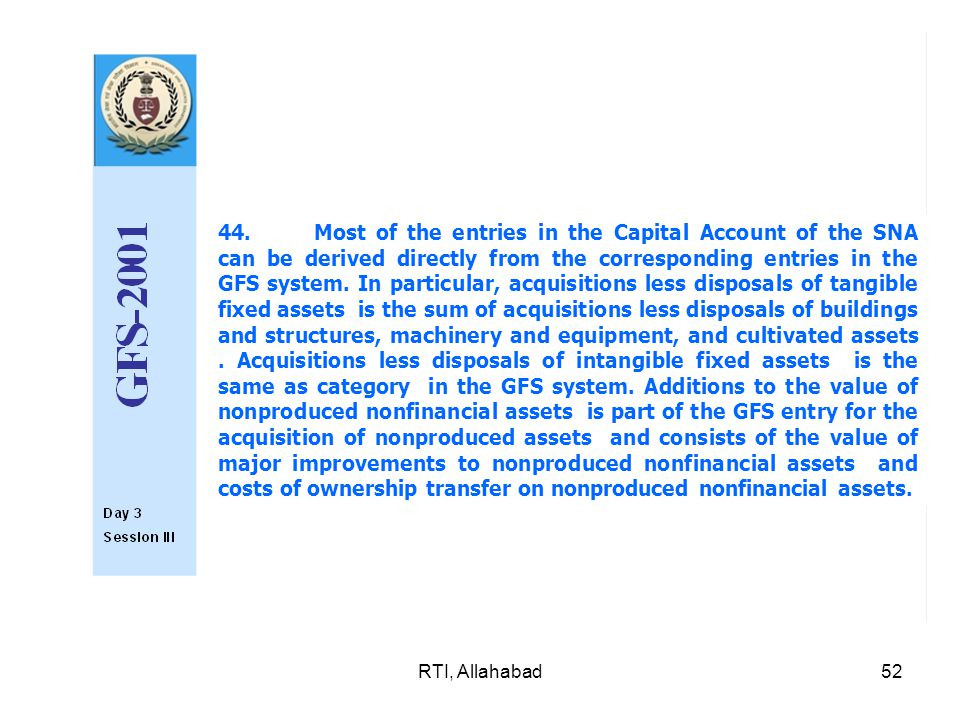 RTI, Allahabad52 44.Most of the entries in the Capital Account of the SNA can be derived directly from the corresponding entries in the GFS system.