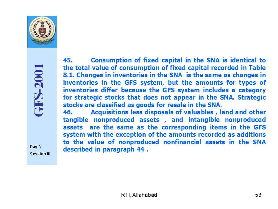 RTI, Allahabad53 45.Consumption of fixed capital in the SNA is iden­tical to the total value of consumption of fixed capital recorded in Table 8.1.