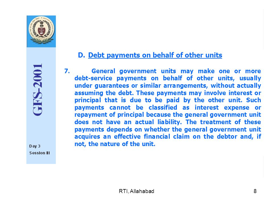 RTI, Allahabad8 D.Debt payments on behalf of other units 7.General government units may make one or more debt-service payments on behalf of other units, usually under guarantees or similar arrangements, with­out actually assuming the debt.