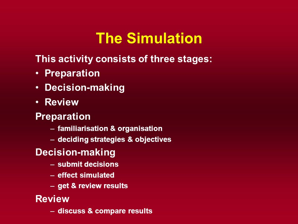 The Simulation This activity consists of three stages: Preparation Decision-making Review Preparation –familiarisation & organisation –deciding strate