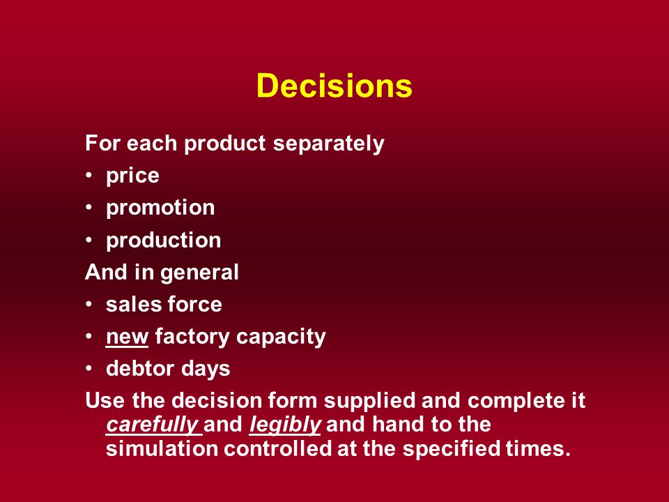 Decisions For each product separately price promotion production And in general sales force new factory capacity debtor days Use the decision form sup