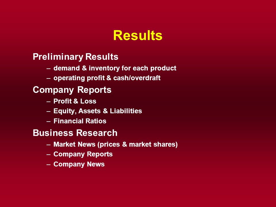 Results Preliminary Results –demand & inventory for each product –operating profit & cash/overdraft Company Reports –Profit & Loss –Equity, Assets & L