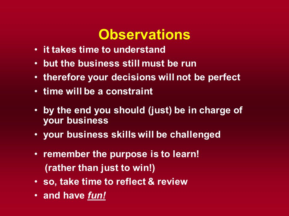 Observations it takes time to understand but the business still must be run therefore your decisions will not be perfect time will be a constraint by
