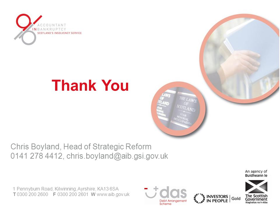 Chris Boyland, Head of Strategic Reform 0141 278 4412, chris.boyland@aib.gsi.gov.uk 1 Pennyburn Road, Kilwinning, Ayrshire, KA13 6SA T 0300 200 2600 F 0300 200 2601 W www.aib.gov.uk Thank You
