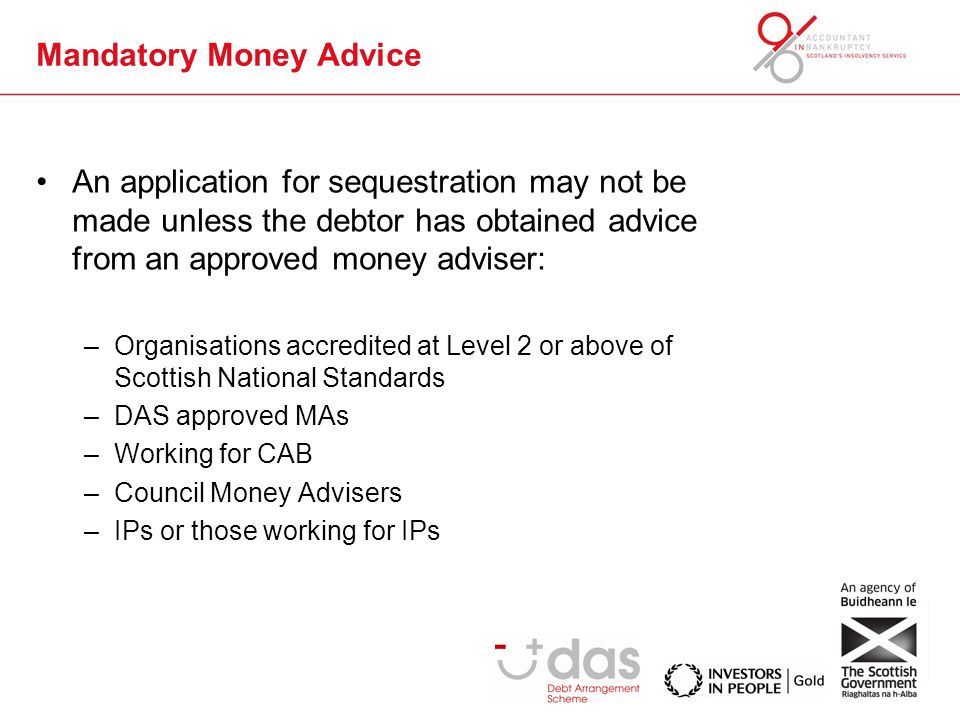 Mandatory Money Advice Primary operational change is automation – most applications will be submitted through BASYS There will always be a clerical option Significant Change – Debtor Application will be in two parts MA will lead on completion Part 1 and obtain all evidence of debtor's circumstances and sign declaration Debtor signs relevant undertakings in Part 2 and these are attached to on-line submission