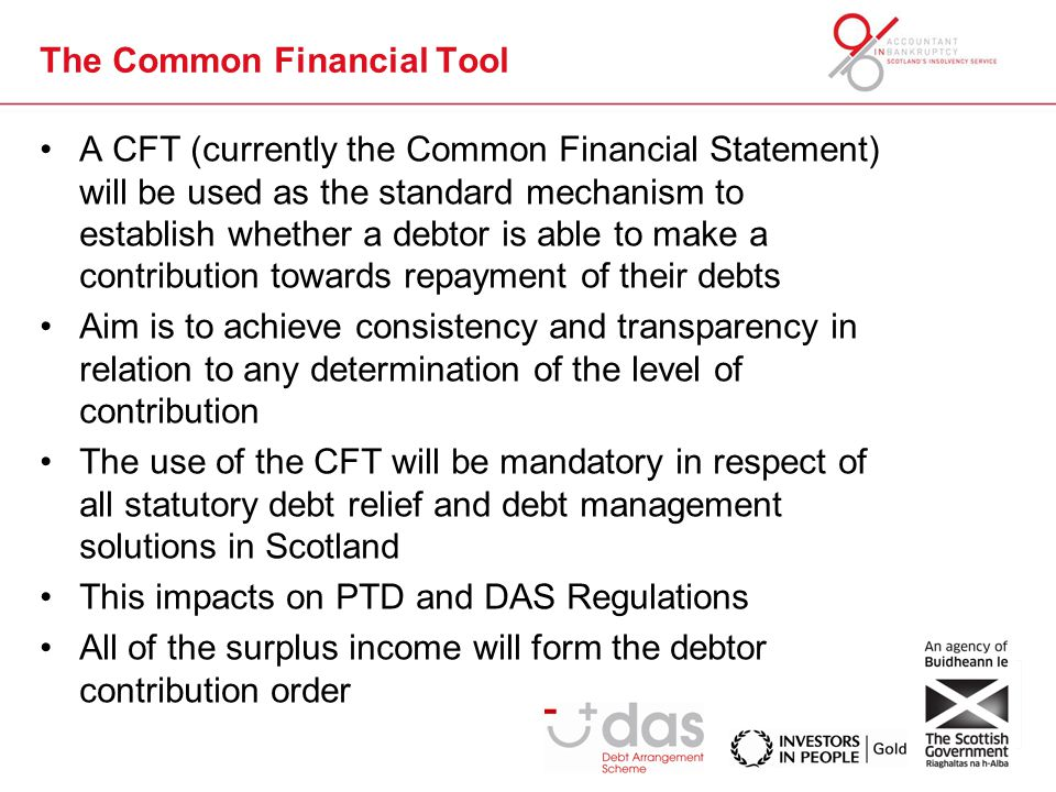 The Common Financial Tool A CFT (currently the Common Financial Statement) will be used as the standard mechanism to establish whether a debtor is able to make a contribution towards repayment of their debts Aim is to achieve consistency and transparency in relation to any determination of the level of contribution The use of the CFT will be mandatory in respect of all statutory debt relief and debt management solutions in Scotland This impacts on PTD and DAS Regulations All of the surplus income will form the debtor contribution order