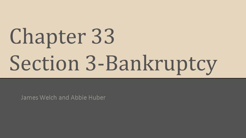 Chapter 33 Section 3-Bankruptcy James Welch and Abbie Huber