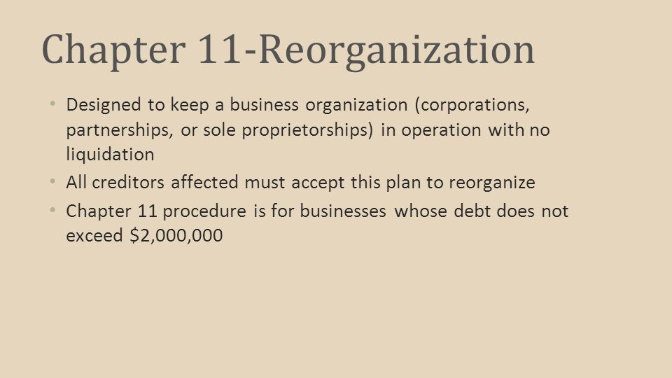 Chapter 11-Reorganization Designed to keep a business organization (corporations, partnerships, or sole proprietorships) in operation with no liquidation All creditors affected must accept this plan to reorganize Chapter 11 procedure is for businesses whose debt does not exceed $2,000,000