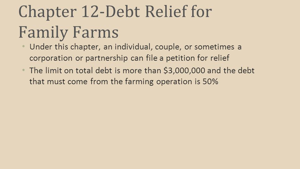 Chapter 12-Debt Relief for Family Farms Under this chapter, an individual, couple, or sometimes a corporation or partnership can file a petition for relief The limit on total debt is more than $3,000,000 and the debt that must come from the farming operation is 50%