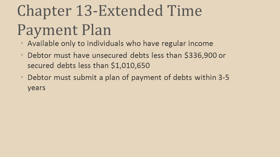 Chapter 13-Extended Time Payment Plan Available only to individuals who have regular income Debtor must have unsecured debts less than $336,900 or secured debts less than $1,010,650 Debtor must submit a plan of payment of debts within 3-5 years