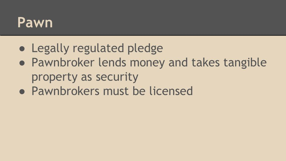 Pawn ● Legally regulated pledge ● Pawnbroker lends money and takes tangible property as security ● Pawnbrokers must be licensed