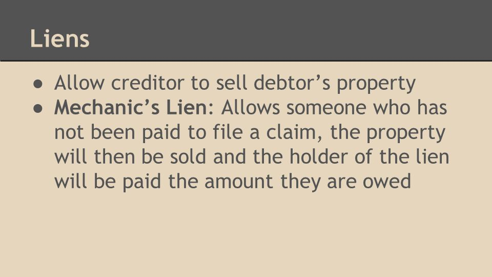 Liens ● Allow creditor to sell debtor's property ● Mechanic's Lien: Allows someone who has not been paid to file a claim, the property will then be sold and the holder of the lien will be paid the amount they are owed