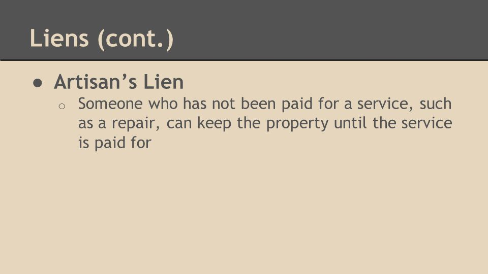 Liens (cont.) ● Artisan's Lien o Someone who has not been paid for a service, such as a repair, can keep the property until the service is paid for