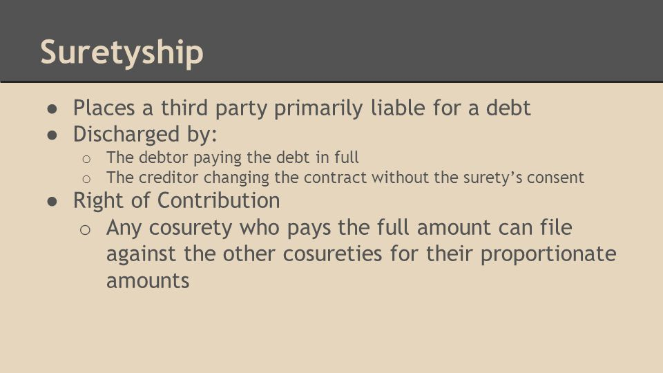 Suretyship ● Places a third party primarily liable for a debt ● Discharged by: o The debtor paying the debt in full o The creditor changing the contract without the surety's consent ● Right of Contribution o Any cosurety who pays the full amount can file against the other cosureties for their proportionate amounts