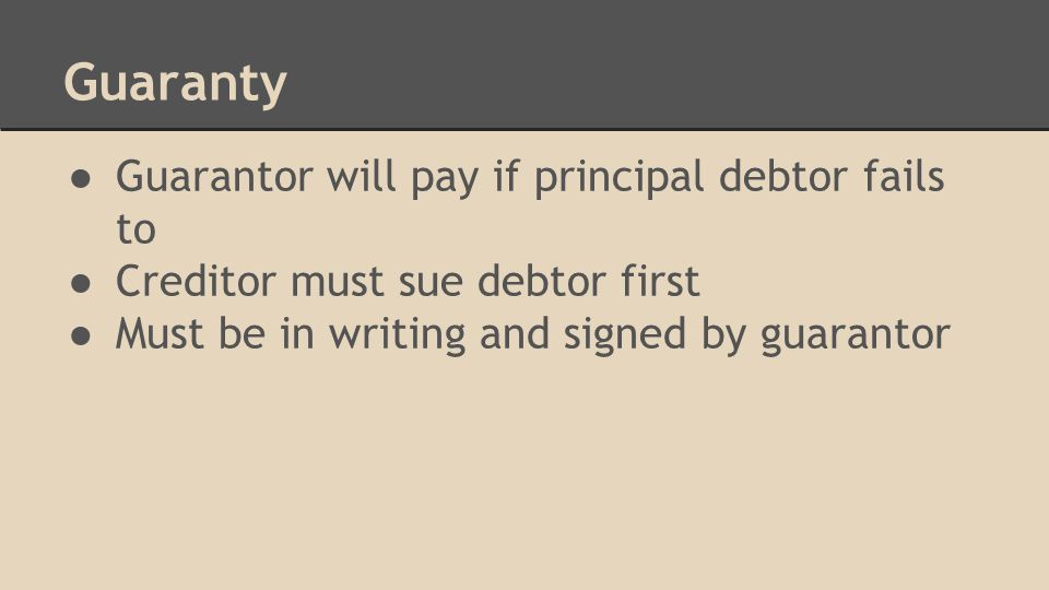 Guaranty ● Guarantor will pay if principal debtor fails to ● Creditor must sue debtor first ● Must be in writing and signed by guarantor