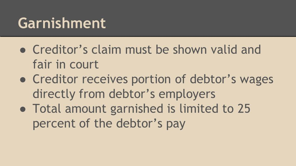 Garnishment ● Creditor's claim must be shown valid and fair in court ● Creditor receives portion of debtor's wages directly from debtor's employers ● Total amount garnished is limited to 25 percent of the debtor's pay