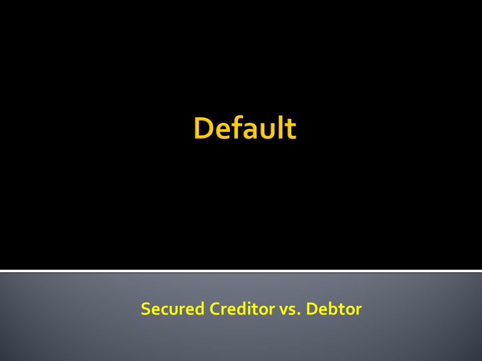 Secured Creditor vs. Debtor