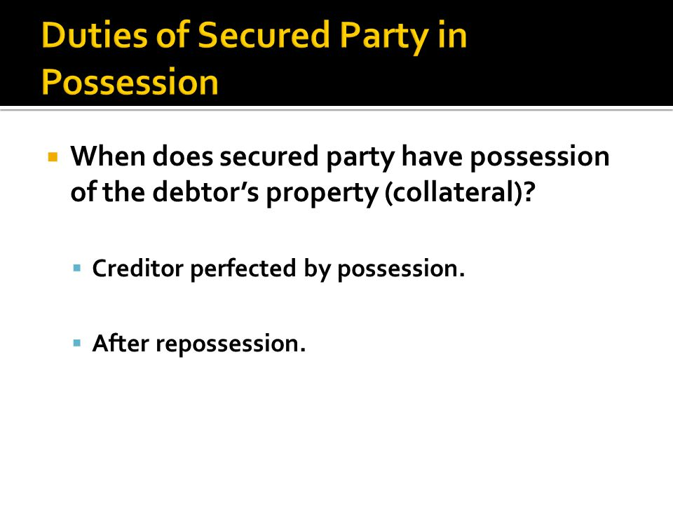  When does secured party have possession of the debtor's property (collateral).