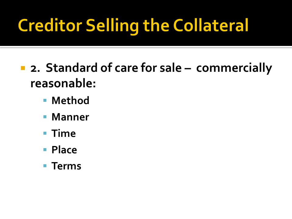  2. Standard of care for sale – commercially reasonable:  Method  Manner  Time  Place  Terms
