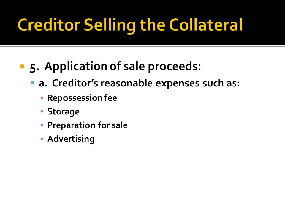  a. Creditor's reasonable expenses such as: ▪ Repossession fee ▪ Storage ▪ Preparation for sale ▪ Advertising