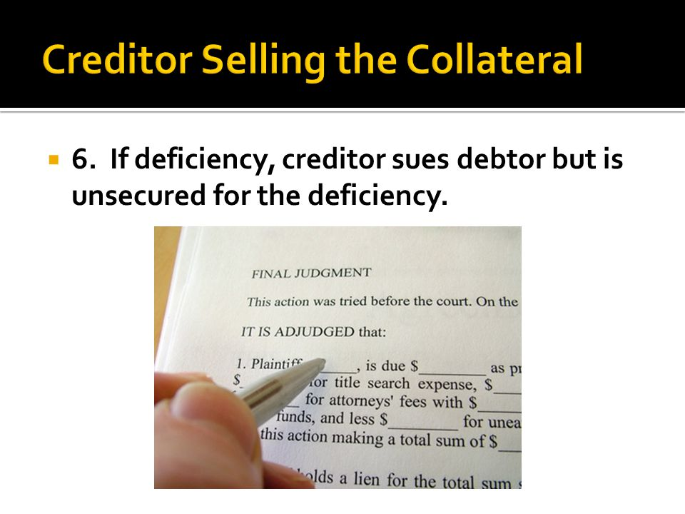 6. If deficiency, creditor sues debtor but is unsecured for the deficiency.