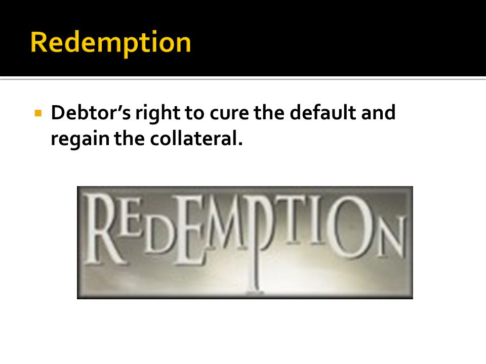  Debtor's right to cure the default and regain the collateral.