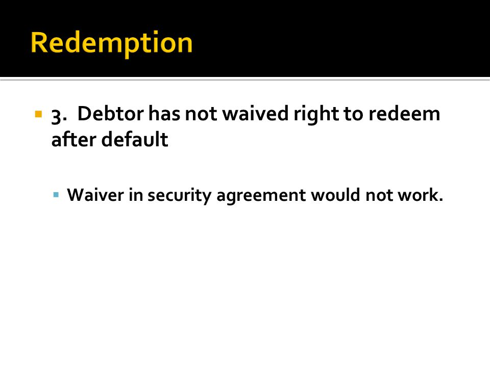  3. Debtor has not waived right to redeem after default  Waiver in security agreement would not work.