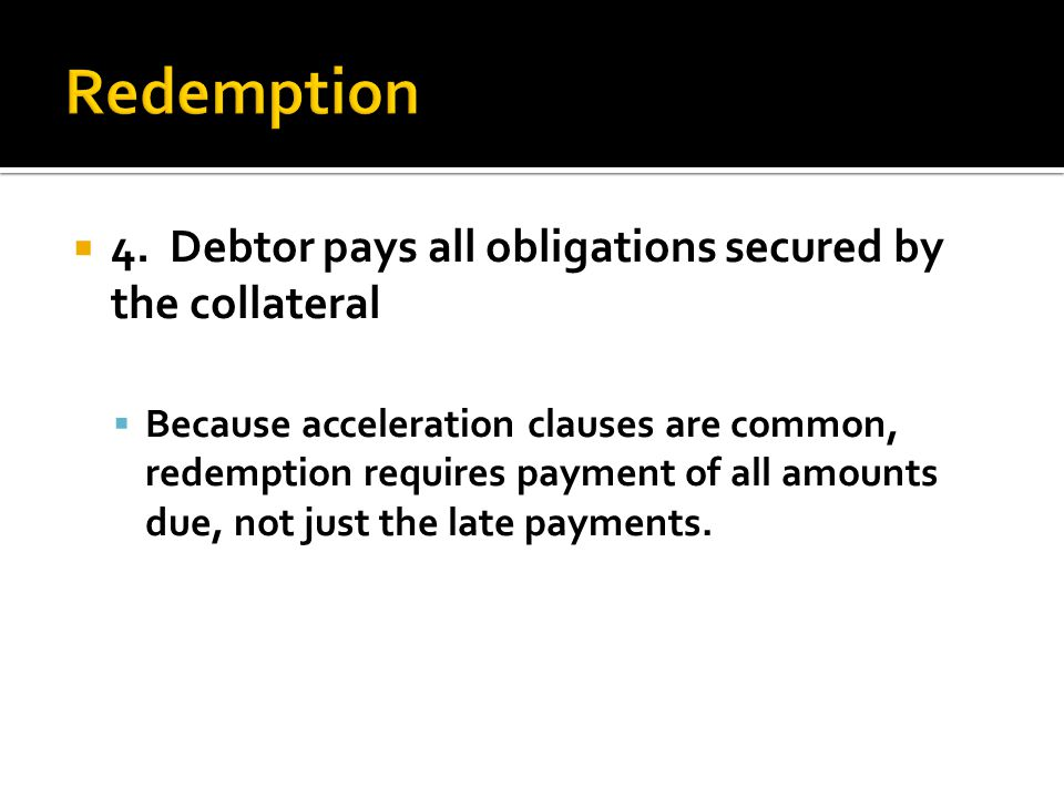  4. Debtor pays all obligations secured by the collateral  Because acceleration clauses are common, redemption requires payment of all amounts due,