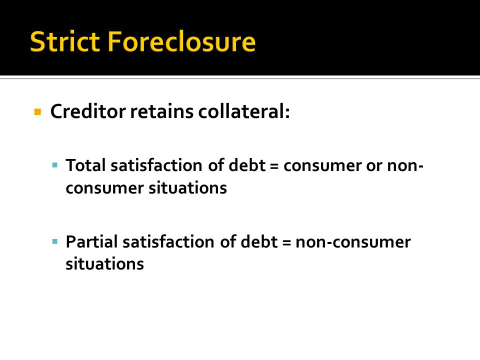  Creditor retains collateral:  Total satisfaction of debt = consumer or non- consumer situations  Partial satisfaction of debt = non-consumer situations