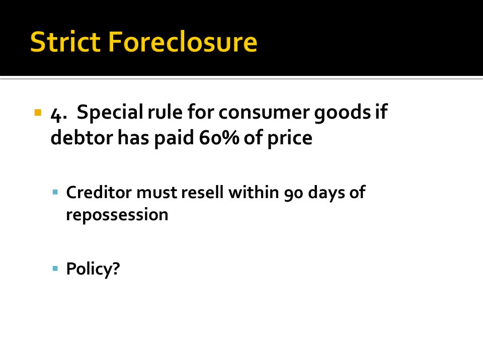  4. Special rule for consumer goods if debtor has paid 60% of price  Creditor must resell within 90 days of repossession  Policy?