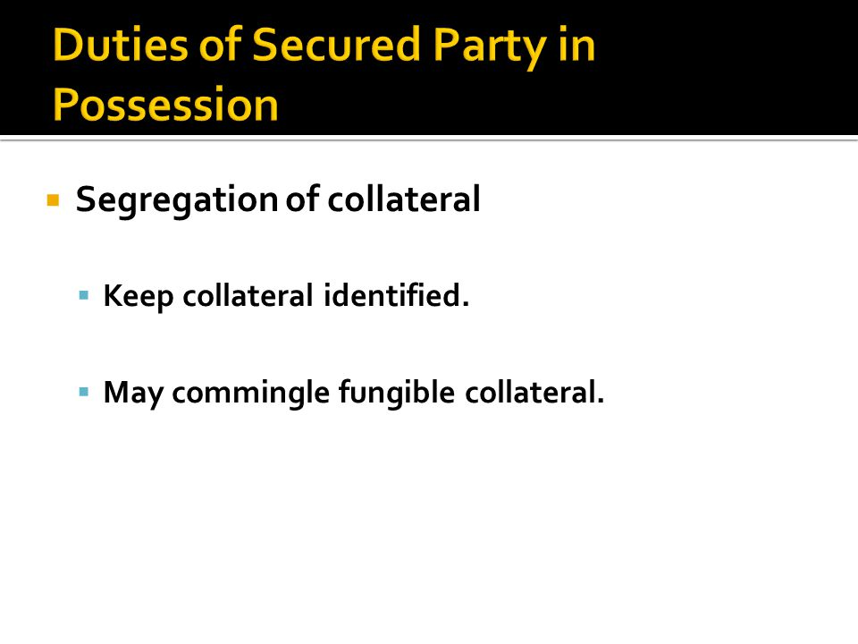  Segregation of collateral  Keep collateral identified.  May commingle fungible collateral.
