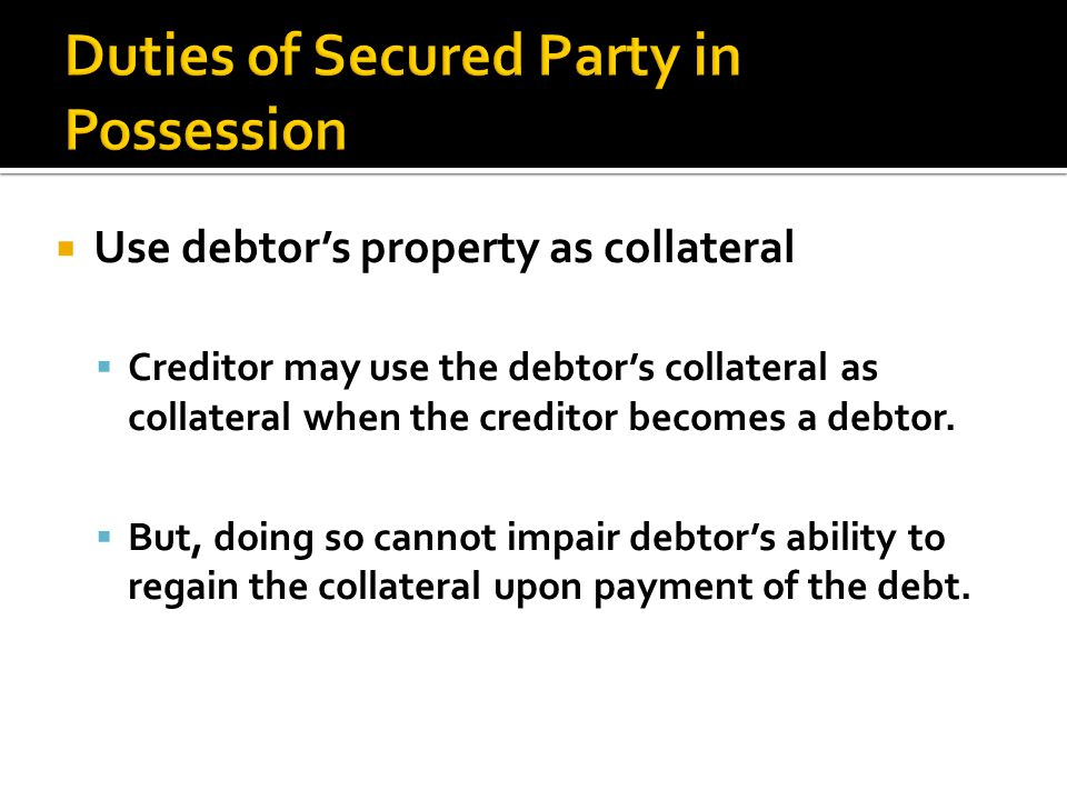  Use debtor's property as collateral  Creditor may use the debtor's collateral as collateral when the creditor becomes a debtor.