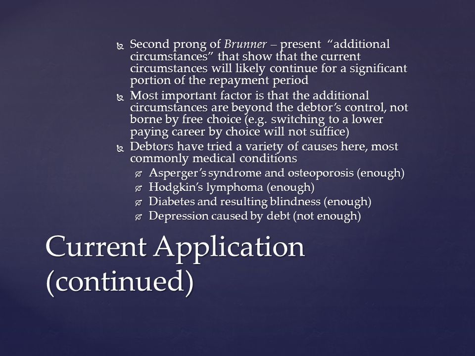  Second prong of Brunner – present additional circumstances that show that the current circumstances will likely continue for a significant portion of the repayment period  Most important factor is that the additional circumstances are beyond the debtor's control, not borne by free choice (e.g.