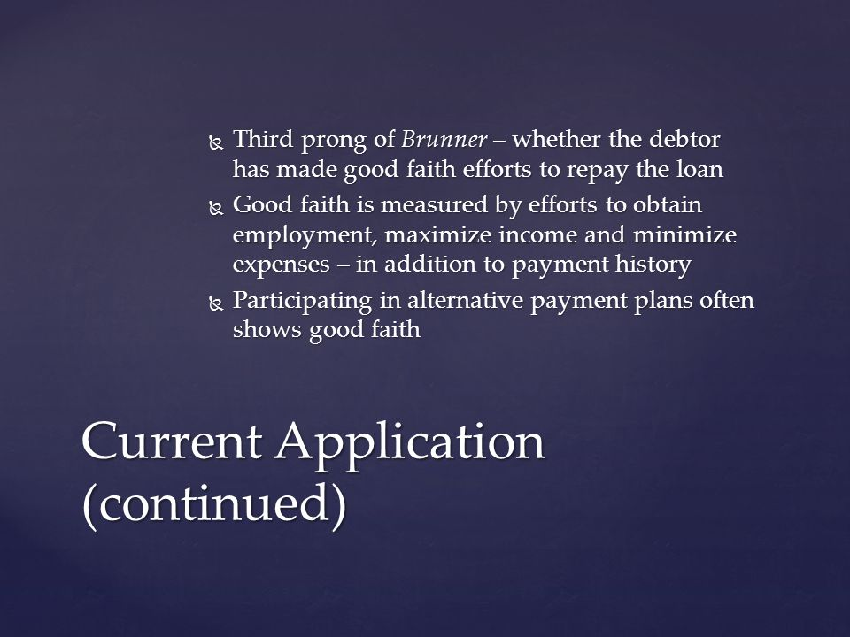  Third prong of Brunner – whether the debtor has made good faith efforts to repay the loan  Good faith is measured by efforts to obtain employment, maximize income and minimize expenses – in addition to payment history  Participating in alternative payment plans often shows good faith Current Application (continued)