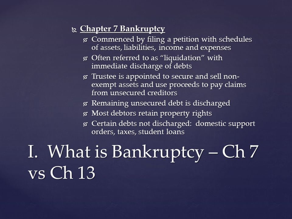 Chapter 7 Bankruptcy  Commenced by filing a petition with schedules of assets, liabilities, income and expenses  Often referred to as liquidation with immediate discharge of debts  Trustee is appointed to secure and sell non- exempt assets and use proceeds to pay claims from unsecured creditors  Remaining unsecured debt is discharged  Most debtors retain property rights  Certain debts not discharged: domestic support orders, taxes, student loans I.