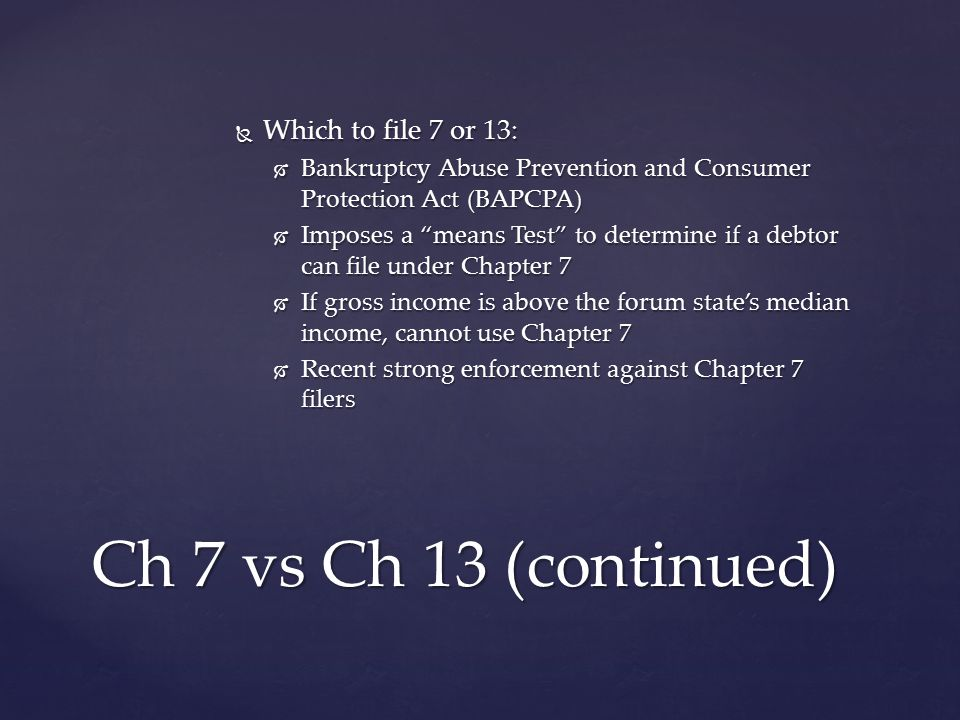  Which to file 7 or 13:  Bankruptcy Abuse Prevention and Consumer Protection Act (BAPCPA)  Imposes a means Test to determine if a debtor can file under Chapter 7  If gross income is above the forum state's median income, cannot use Chapter 7  Recent strong enforcement against Chapter 7 filers Ch 7 vs Ch 13 (continued)