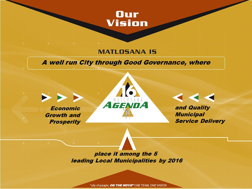 Economic Growth and Prosperity and Quality Municipal Service Delivery place it among the 5 leading Local Municipalities by 2016 A well run City through Good Governance, where city of people, ON THE MOVE ONE TEAM, ONE VISION